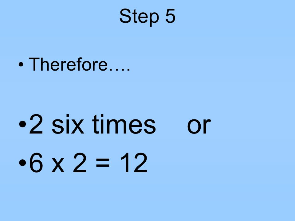 Step 5 Therefore…. 2 six times or 6 x 2 = 12