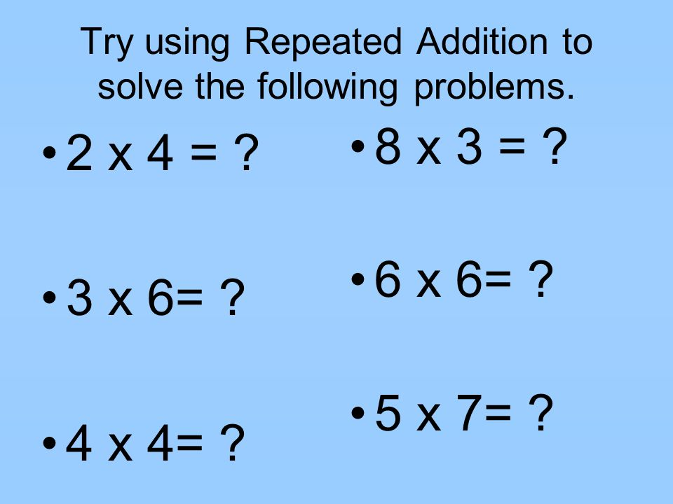 Try using Repeated Addition to solve the following problems.