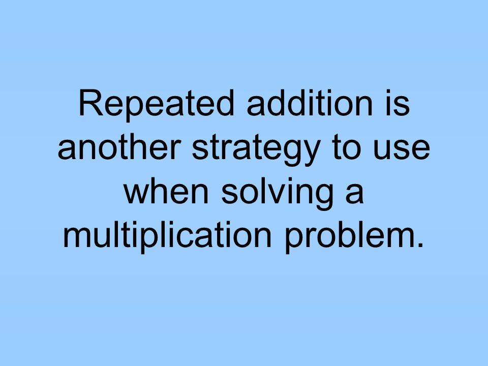 Repeated addition is another strategy to use when solving a multiplication problem.