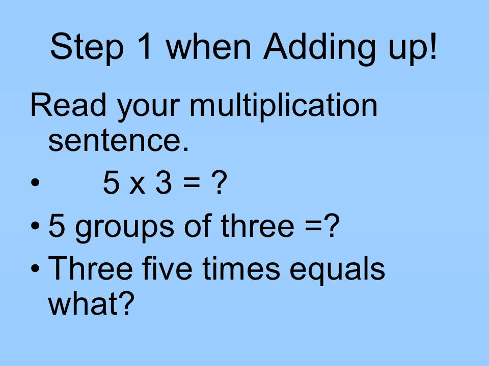 Step 1 when Adding up! Read your multiplication sentence. 5 x 3 =
