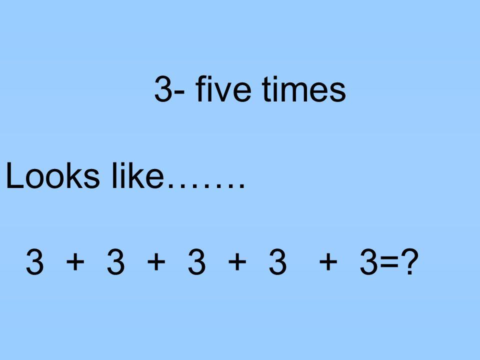3- five times Looks like……. 3 + 3 + 3 + 3 + 3=