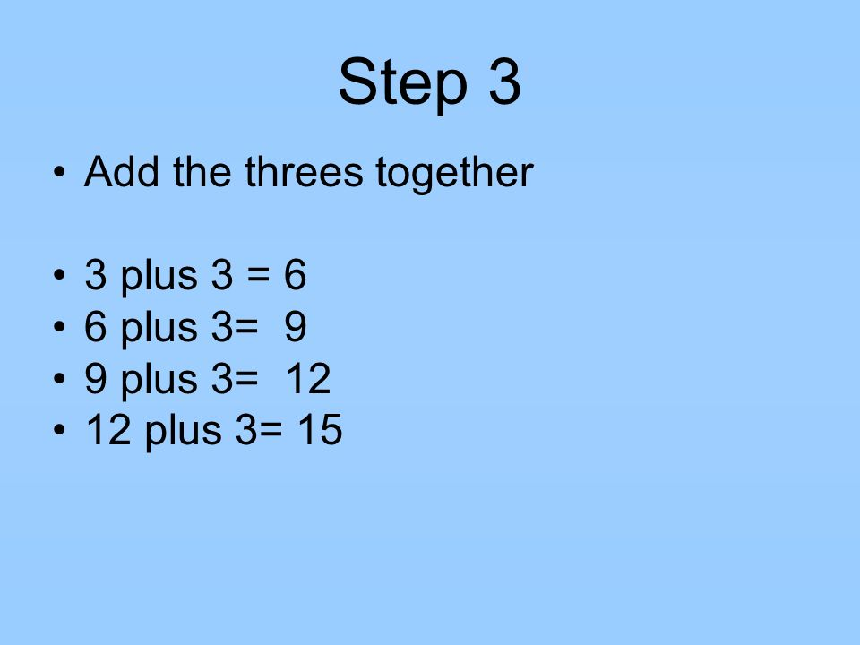 Step 3 Add the threes together 3 plus 3 = 6 6 plus 3= 9 9 plus 3= 12