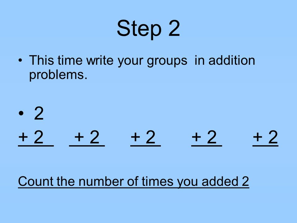 Step 2 This time write your groups in addition problems. 2. + 2 + 2 + 2 + 2 + 2.