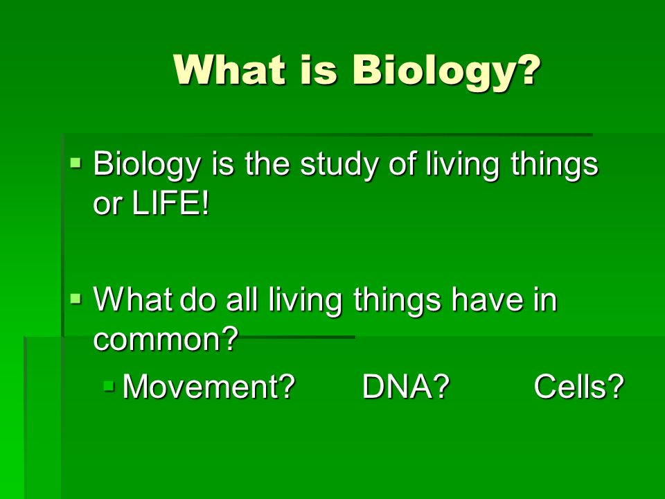 What is Biology Biology is the study of living things or LIFE!