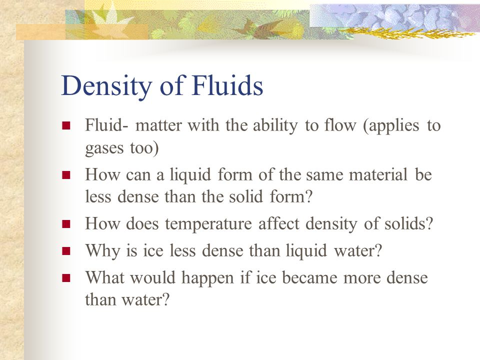 Density of Fluids Fluid- matter with the ability to flow (applies to gases too)