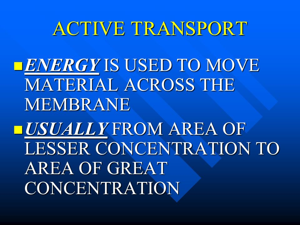 ACTIVE TRANSPORT ENERGY IS USED TO MOVE MATERIAL ACROSS THE MEMBRANE