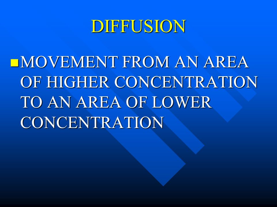 DIFFUSION MOVEMENT FROM AN AREA OF HIGHER CONCENTRATION TO AN AREA OF LOWER CONCENTRATION