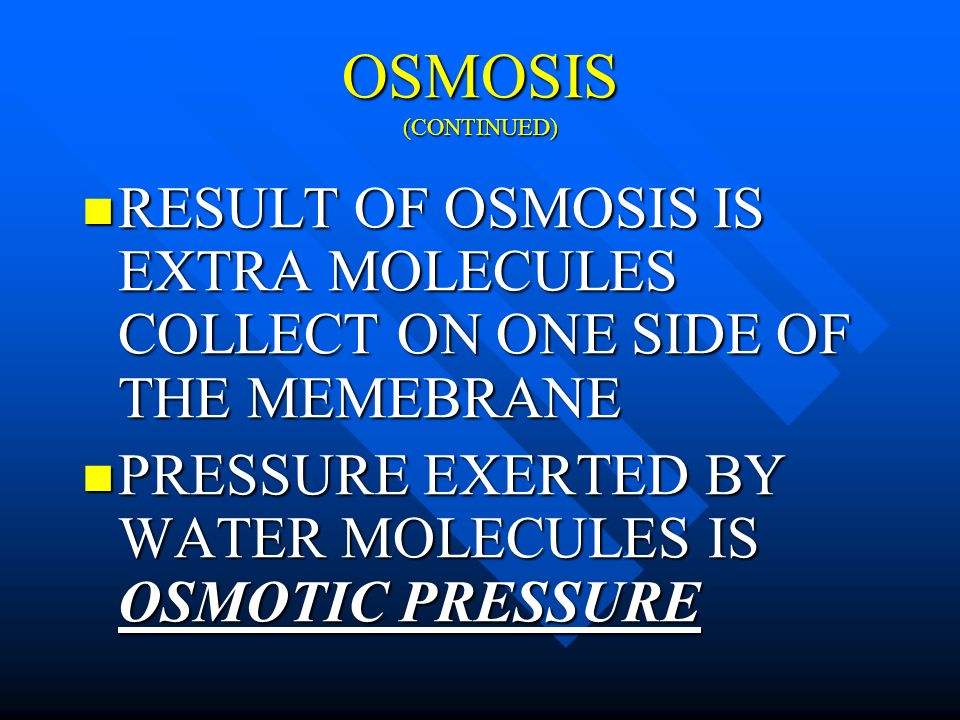 OSMOSIS (CONTINUED) RESULT OF OSMOSIS IS EXTRA MOLECULES COLLECT ON ONE SIDE OF THE MEMEBRANE.