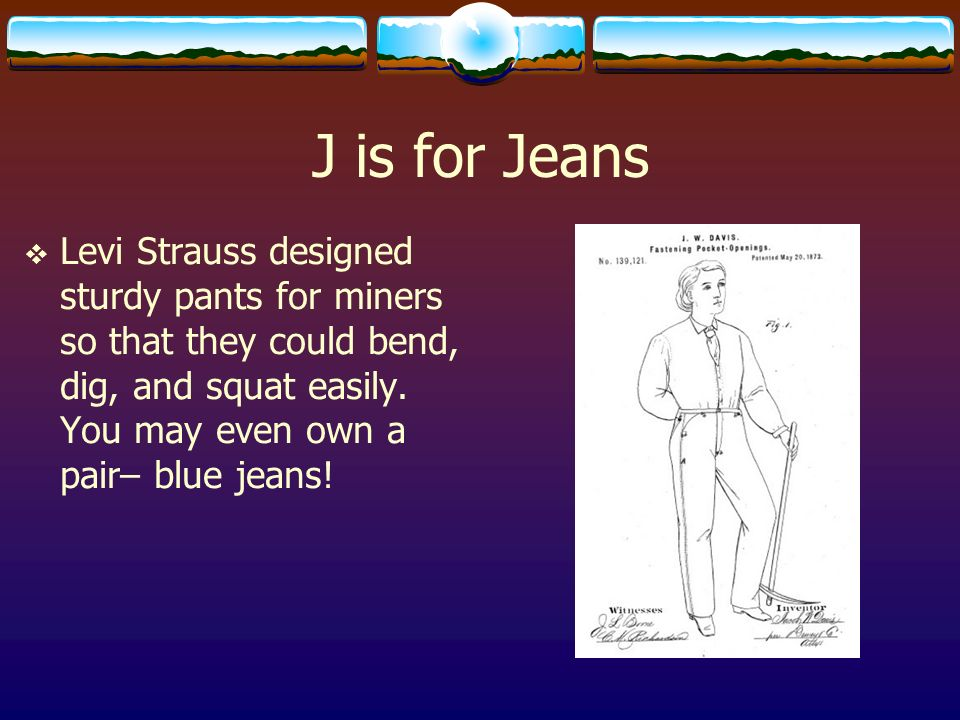 J is for Jeans Levi Strauss designed sturdy pants for miners so that they could bend, dig, and squat easily.