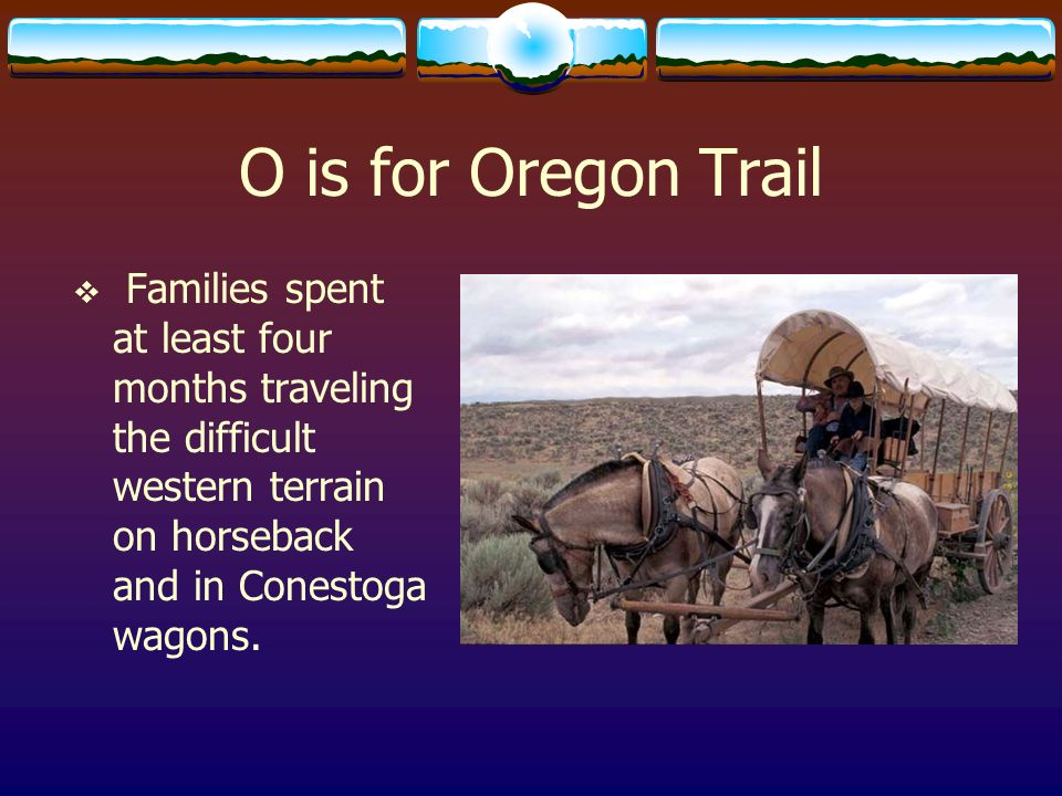 O is for Oregon TrailFamilies spent at least four months traveling the difficult western terrain on horseback and in Conestoga wagons.