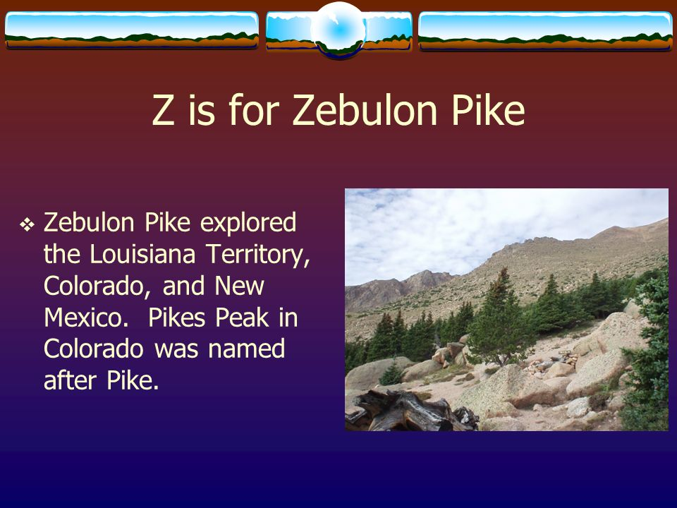 Z is for Zebulon Pike Zebulon Pike explored the Louisiana Territory, Colorado, and New Mexico.