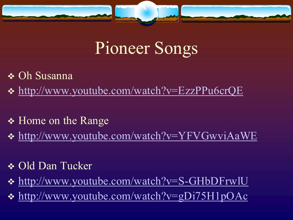 Pioneer Songs Oh Susanna http://www.youtube.com/watch v=EzzPPu6crQE