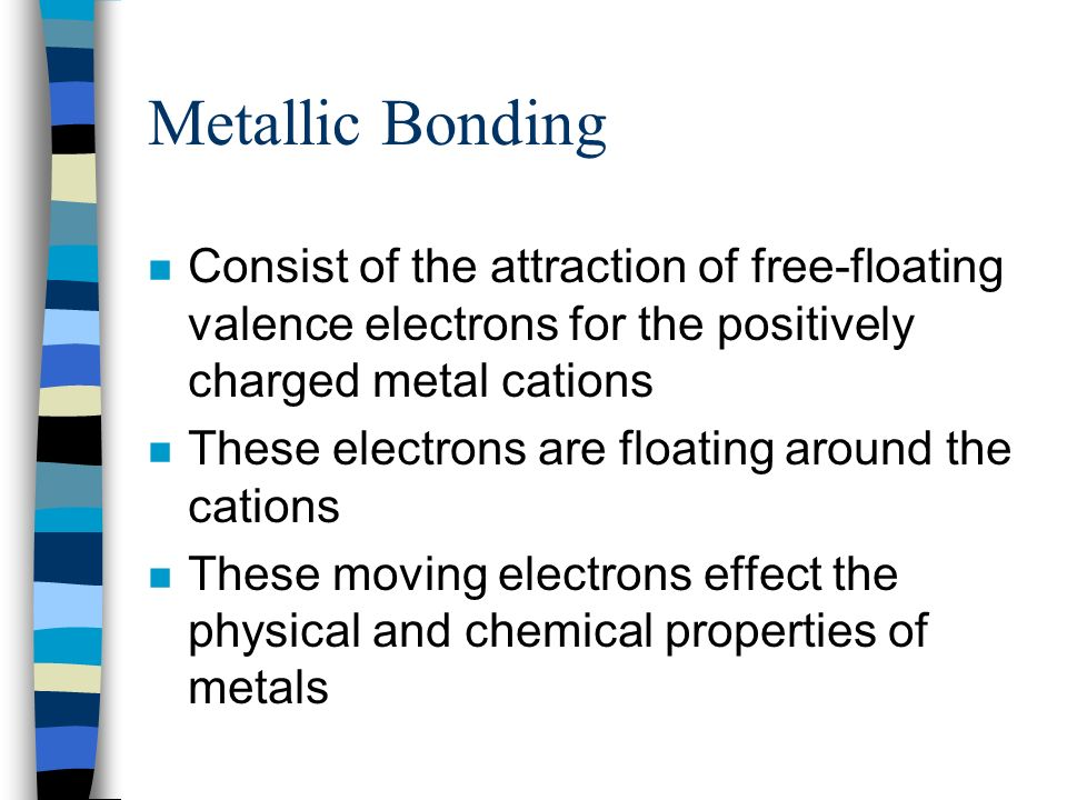 Metallic Bonding Consist of the attraction of free-floating valence electrons for the positively charged metal cations.