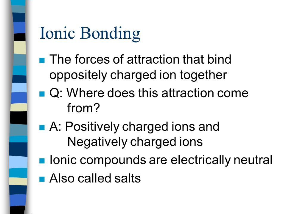 Ionic Bonding The forces of attraction that bind oppositely charged ion together. Q: Where does this attraction come from