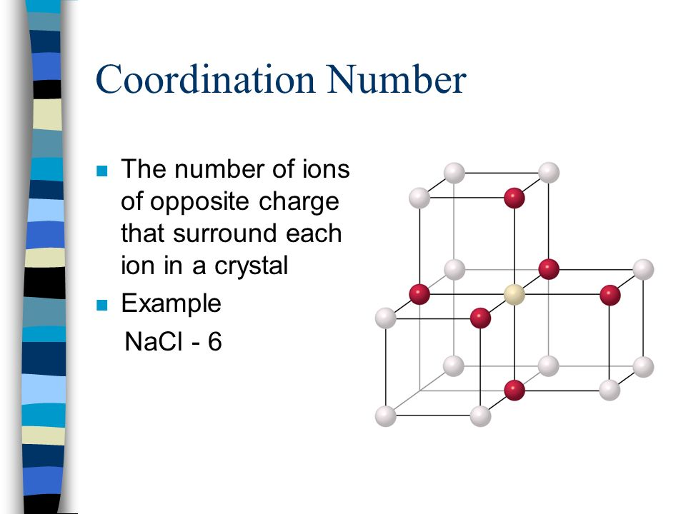 Coordination Number The number of ions of opposite charge that surround each ion in a crystal. Example.