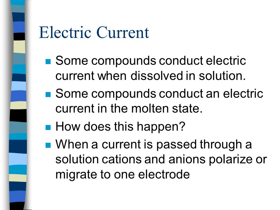 Electric Current Some compounds conduct electric current when dissolved in solution. Some compounds conduct an electric current in the molten state.