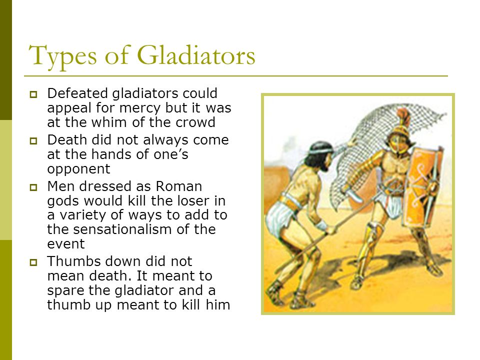 Types of Gladiators Defeated gladiators could appeal for mercy but it was at the whim of the crowd.
