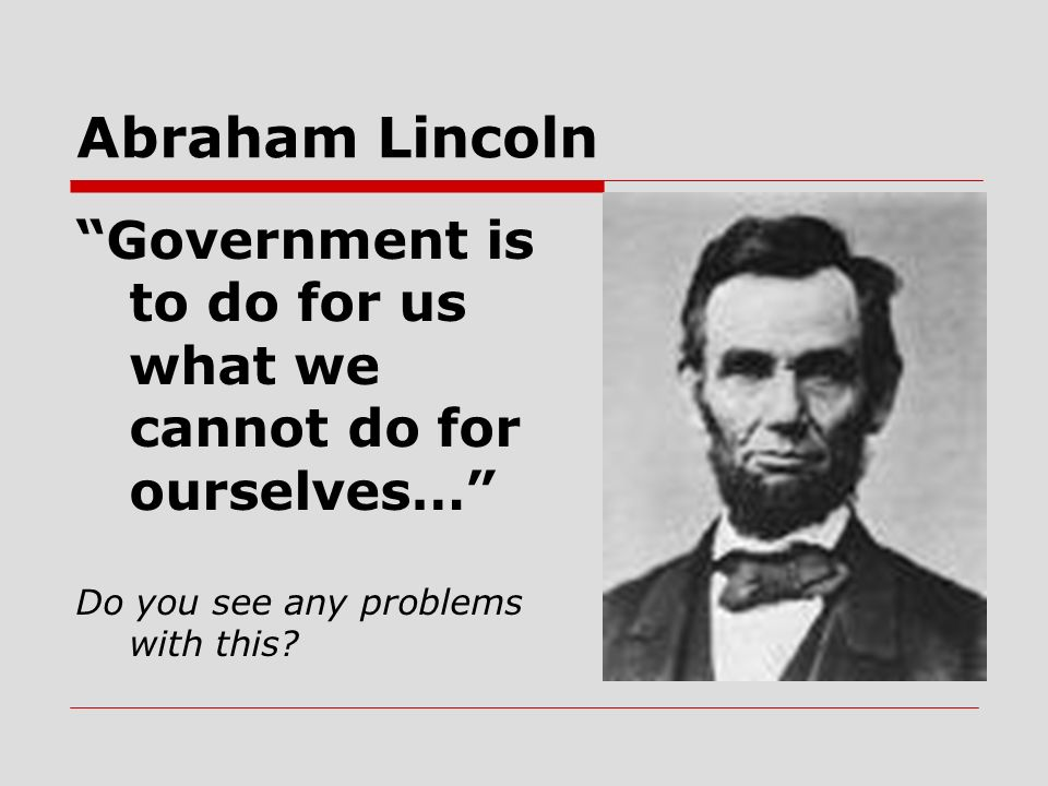 Abraham Lincoln Government is to do for us what we cannot do for ourselves… Do you see any problems with this