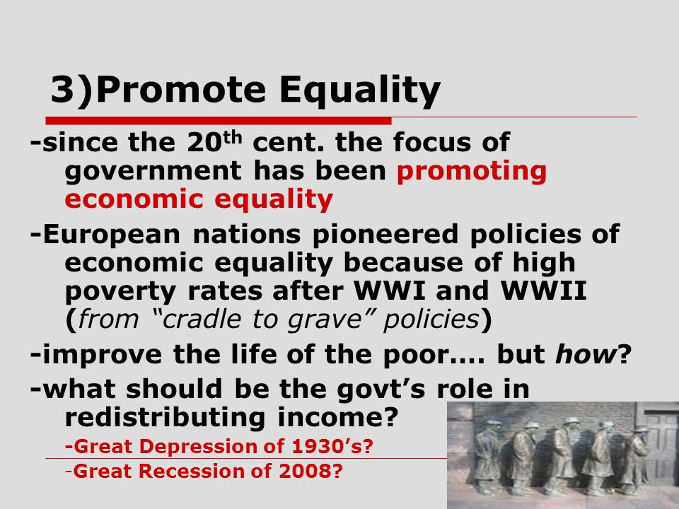 3)Promote Equality -since the 20th cent. the focus of government has been promoting economic equality.