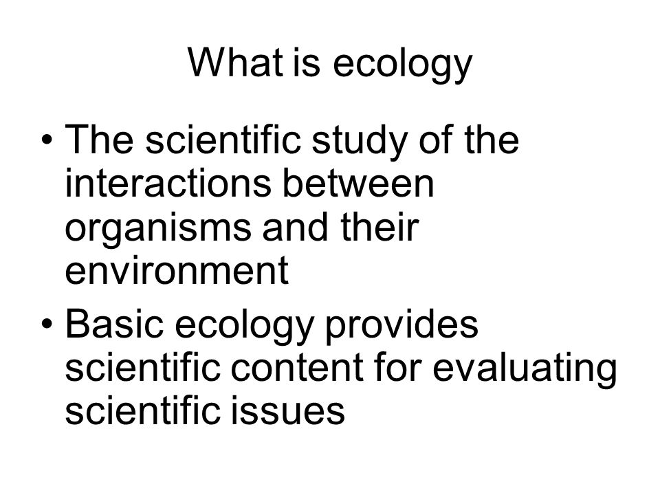 What is ecologyThe scientific study of the interactions between organisms and their environment.