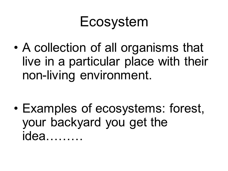 EcosystemA collection of all organisms that live in a particular place with their non-living environment.