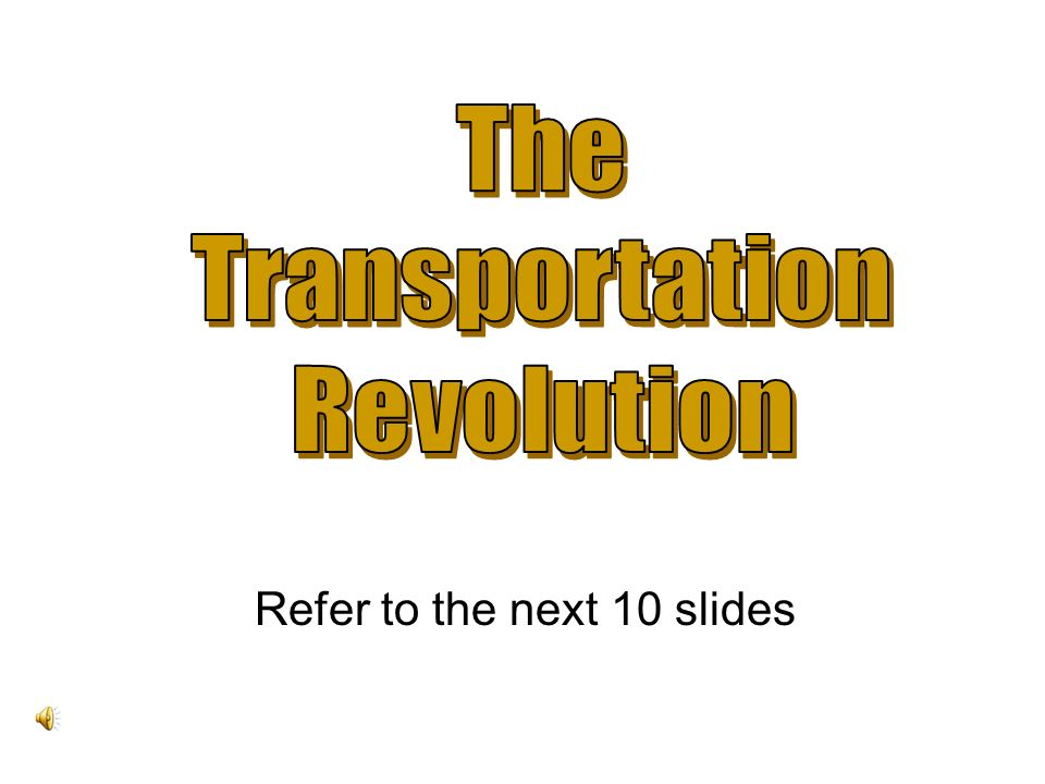The Transportation Revolution Refer to the next 10 slides