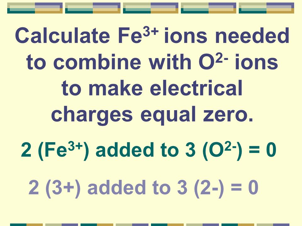 Calculate Fe3+ ions needed to combine with O2- ions to make electrical charges equal zero.