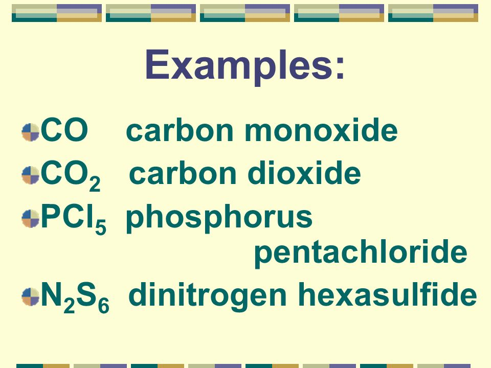 Examples: CO carbon monoxide CO2 carbon dioxide