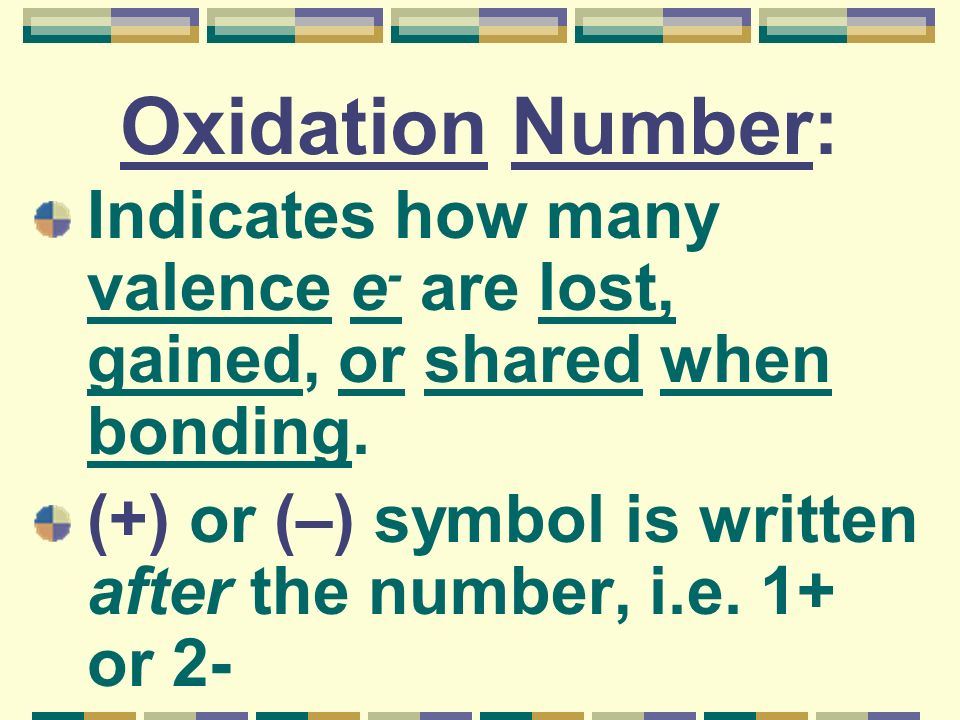 Oxidation Number: Indicates how many valence e- are lost, gained, or shared when bonding.