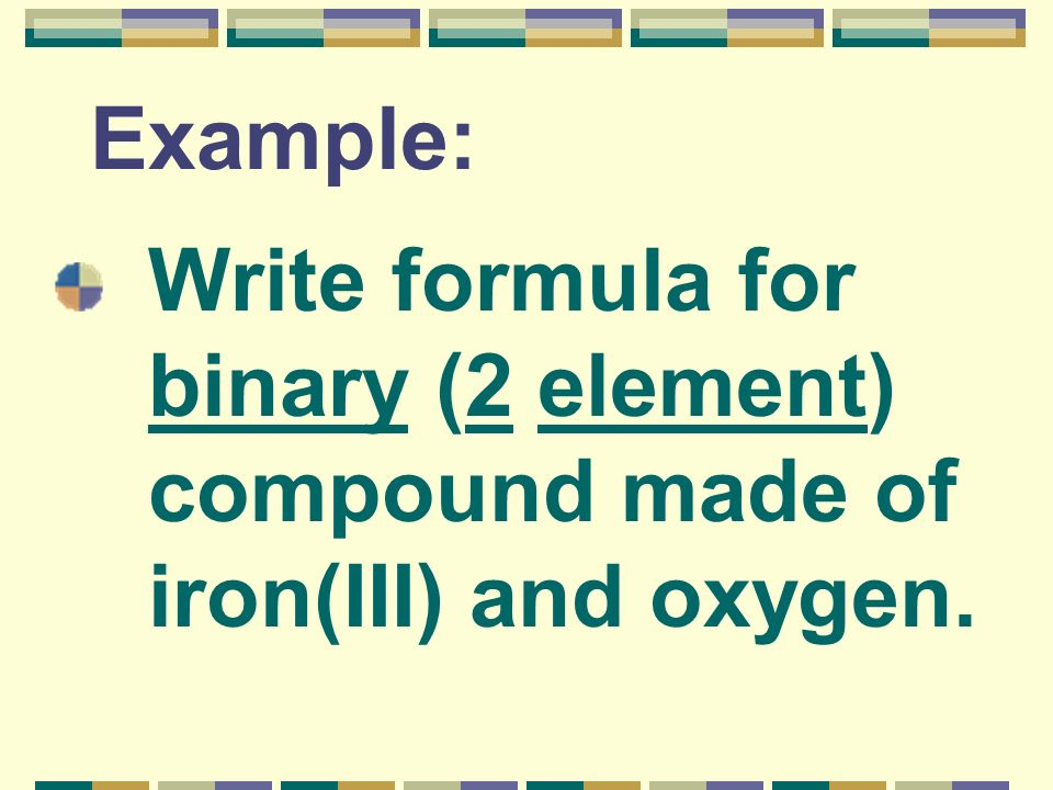 Example: Write formula for binary (2 element) compound made of iron(III) and oxygen.