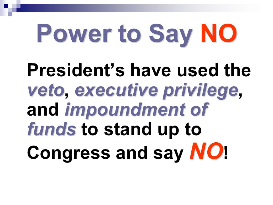 Power to Say NO President's have used the veto, executive privilege, and impoundment of funds to stand up to Congress and say NO!