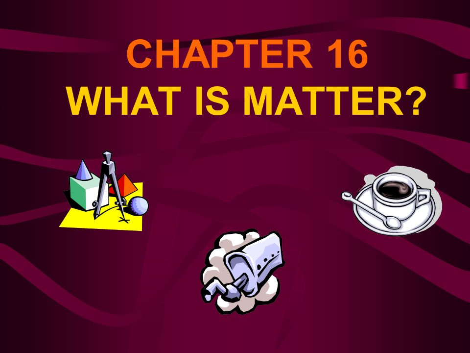 CHAPTER 16 WHAT IS MATTER