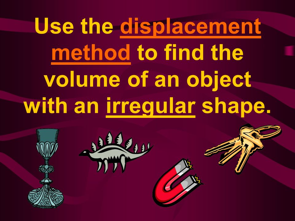 Use the displacement method to find the volume of an object with an irregular shape.