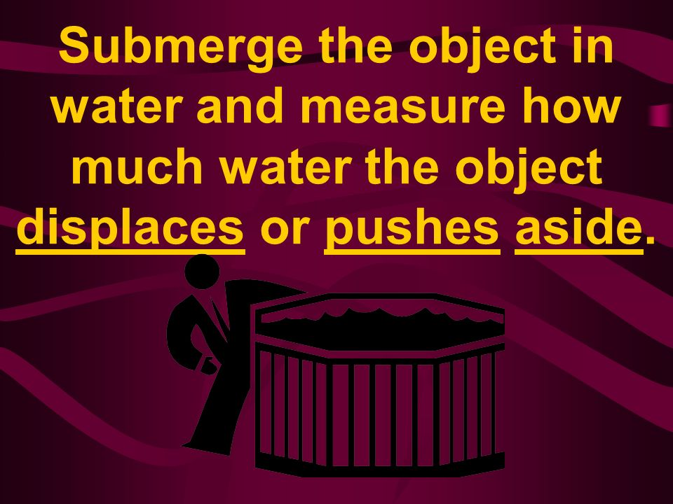 Submerge the object in water and measure how much water the object displaces or pushes aside.