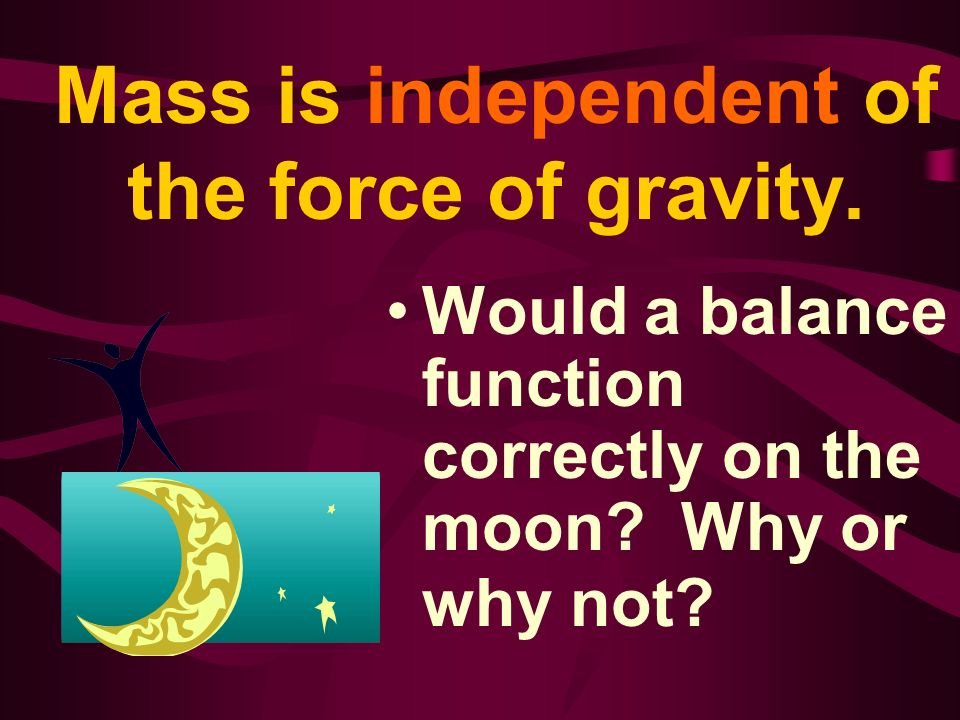 Mass is independent of the force of gravity.