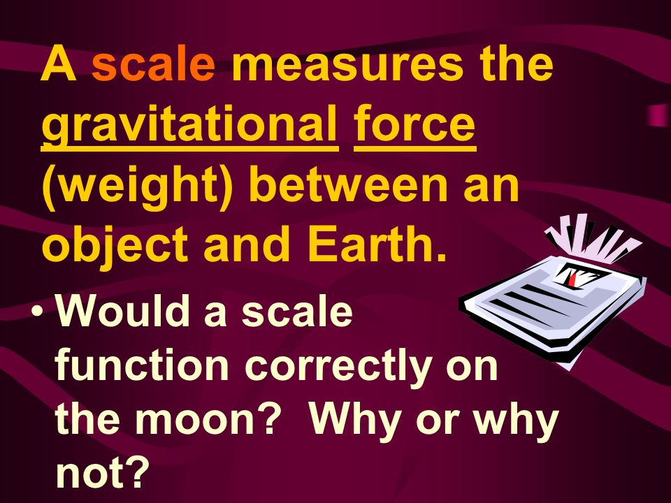 A scale measures the gravitational force (weight) between an object and Earth.