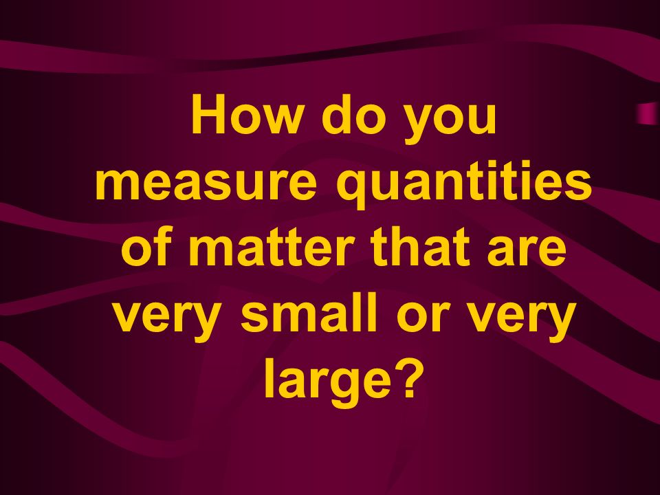 How do you measure quantities of matter that are very small or very large