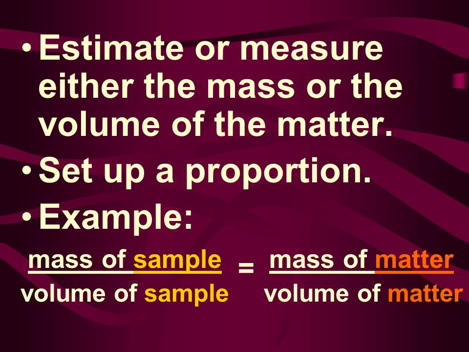 Estimate or measure either the mass or the volume of the matter.