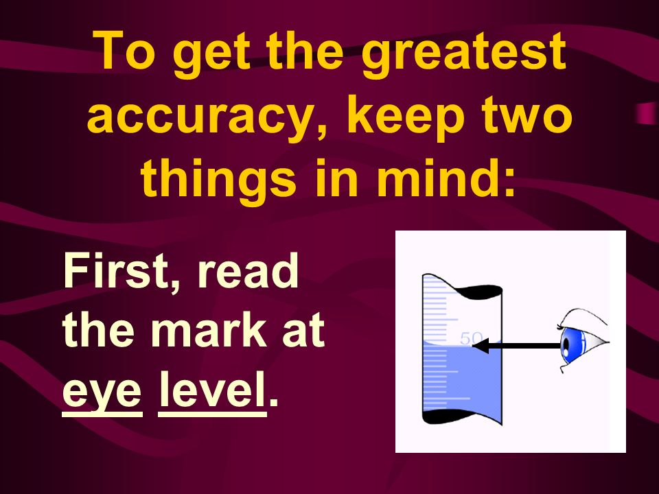 To get the greatest accuracy, keep two things in mind: