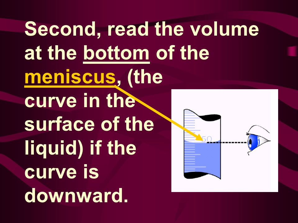 Second, read the volume at the bottom of the meniscus, (the curve in the surface of the liquid) if the curve is downward.