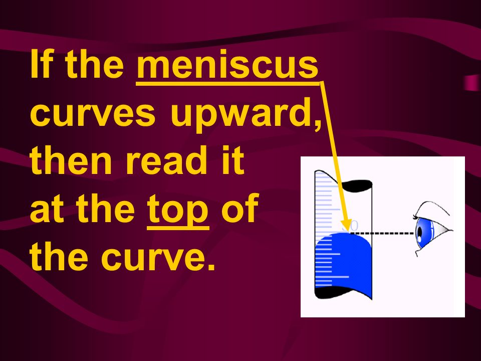 If the meniscus curves upward, then read it at the top of the curve.