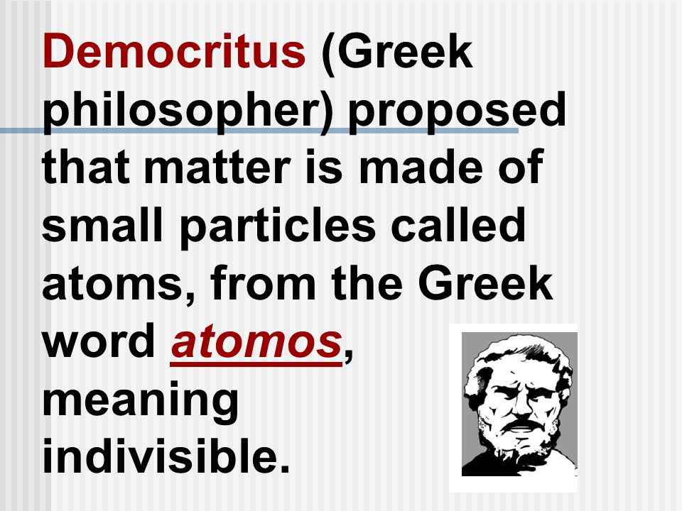Democritus (Greek philosopher) proposed that matter is made of small particles called atoms, from the Greek word atomos, meaning indivisible.