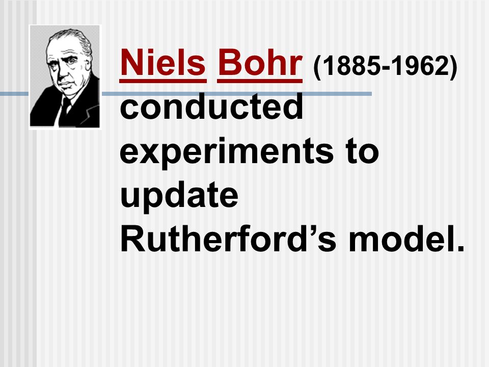 Niels Bohr ( ) conducted experiments to update Rutherford's model.
