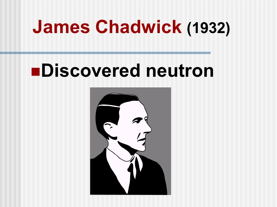 James Chadwick (1932) Discovered neutron
