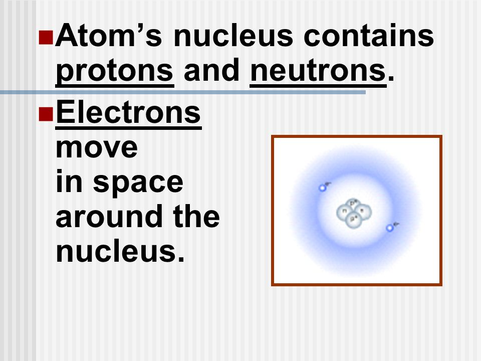 Atom's nucleus contains protons and neutrons.