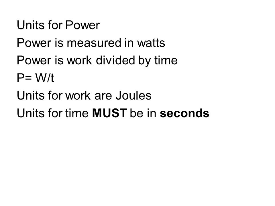 Units for Power Power is measured in watts. Power is work divided by time. P= W/t. Units for work are Joules.
