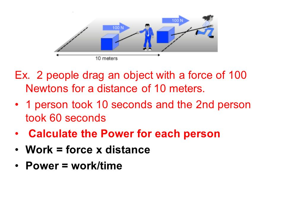 Ex. 2 people drag an object with a force of 100 Newtons for a distance of 10 meters.