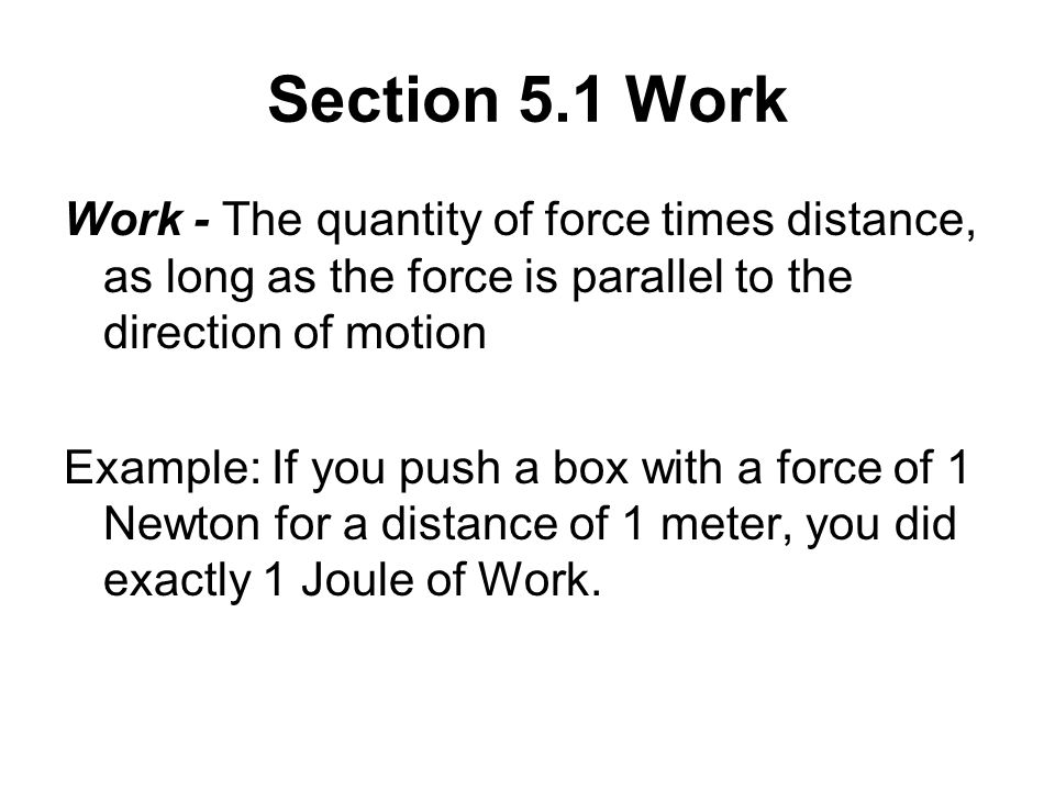 Section 5.1 Work Work - The quantity of force times distance, as long as the force is parallel to the direction of motion.