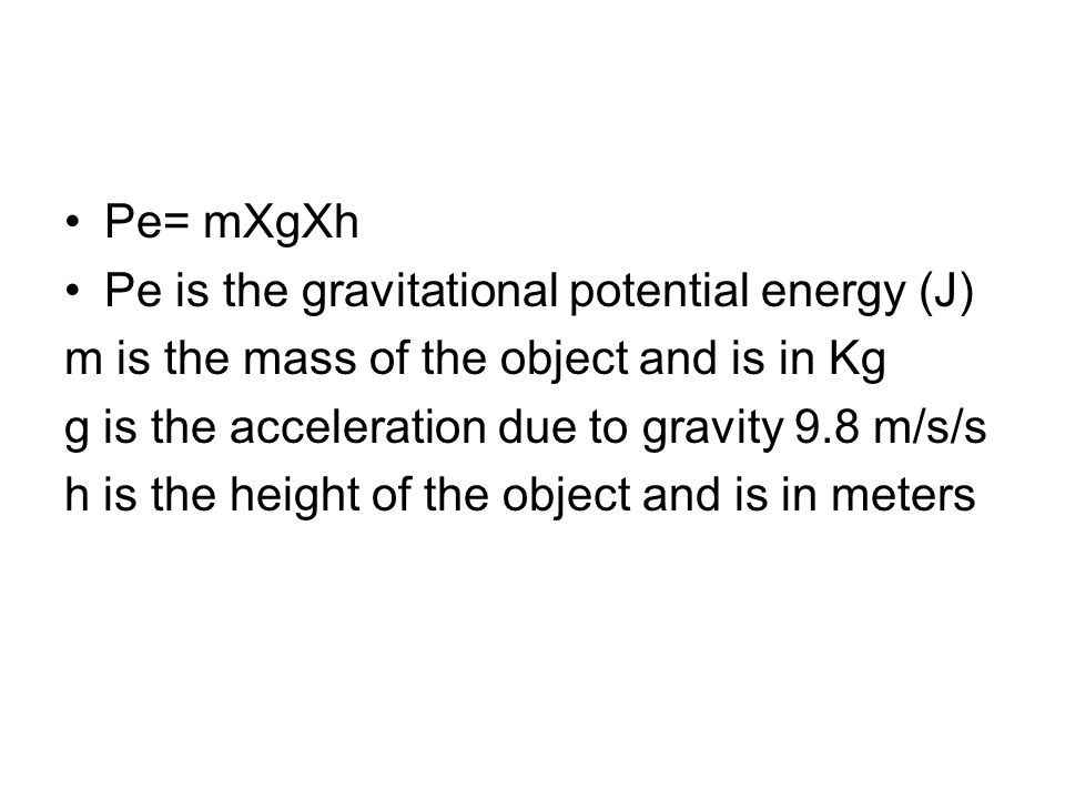 Pe= mXgXh Pe is the gravitational potential energy (J) m is the mass of the object and is in Kg. g is the acceleration due to gravity 9.8 m/s/s.