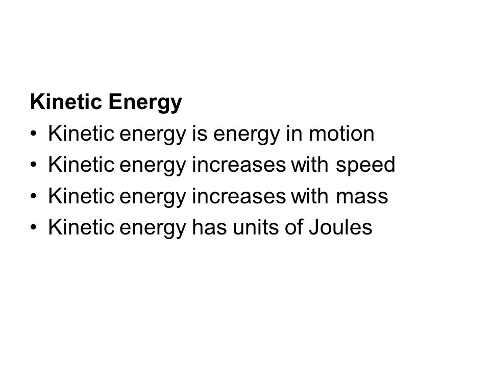 Kinetic Energy Kinetic energy is energy in motion. Kinetic energy increases with speed. Kinetic energy increases with mass.